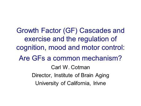 Growth Factor (GF) Cascades and exercise and the regulation of cognition, mood and motor control: Are GFs a common mechanism? Carl W. Cotman Director,