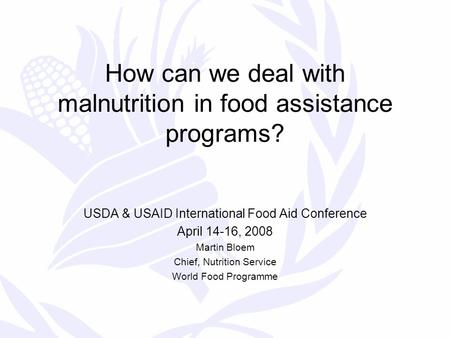 How can we deal with malnutrition in food assistance programs? USDA & USAID International Food Aid Conference April 14-16, 2008 Martin Bloem Chief, Nutrition.