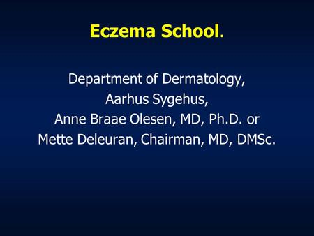 Eczema School. Department of Dermatology, Aarhus Sygehus, Anne Braae Olesen, MD, Ph.D. or Mette Deleuran, Chairman, MD, DMSc.