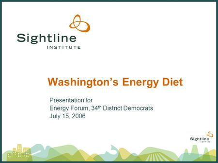 Washingtons Energy Diet Presentation for Energy Forum, 34 th District Democrats July 15, 2006.