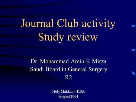 Journal Club activity Study review Dr. Mohammad Amin K Mirza Saudi Board in General Surgery R2 Holy Makkah – KSA August 2004.