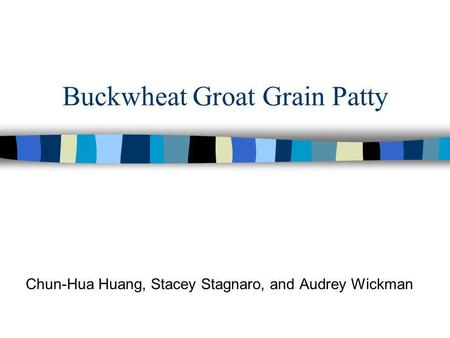 Buckwheat Groat Grain Patty Chun-Hua Huang, Stacey Stagnaro, and Audrey Wickman.