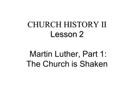 CHURCH HISTORY II Lesson 2 CHURCH HISTORY II Lesson 2 Martin Luther, Part 1: The Church is Shaken.