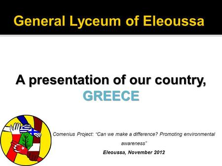 A presentation of our country, GREECE Comenius Project: Can we make a difference? Promoting environmental awareness Eleoussa, November 2012.