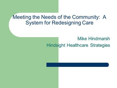 Meeting the Needs of the Community: A System for Redesigning Care Mike Hindmarsh Hindsight Healthcare Strategies.