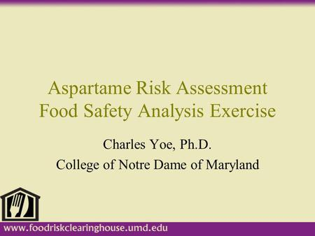 Aspartame Risk Assessment Food Safety Analysis Exercise Charles Yoe, Ph.D. College of Notre Dame of Maryland.