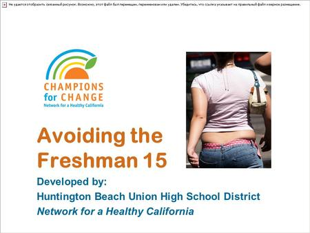 Avoiding the Freshman 15 Developed by: Huntington Beach Union High School District Network for a Healthy California.