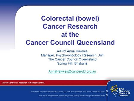 C a n c e r S u p p o r t S e r v I c e s Colorectal (bowel) Cancer Research at the Cancer Council Queensland A/Prof Anna Hawkes Manager, Psycho-oncology.