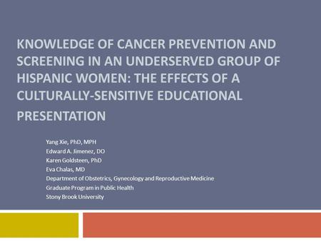 KNOWLEDGE OF CANCER PREVENTION AND SCREENING IN AN UNDERSERVED GROUP OF HISPANIC WOMEN: THE EFFECTS OF A CULTURALLY-SENSITIVE EDUCATIONAL PRESENTATION.