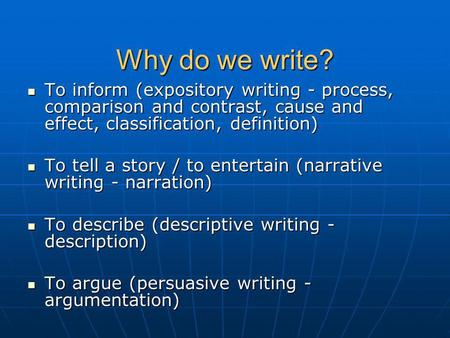 Why do we write? To inform (expository writing - process, comparison and contrast, cause and effect, classification, definition) To inform (expository.