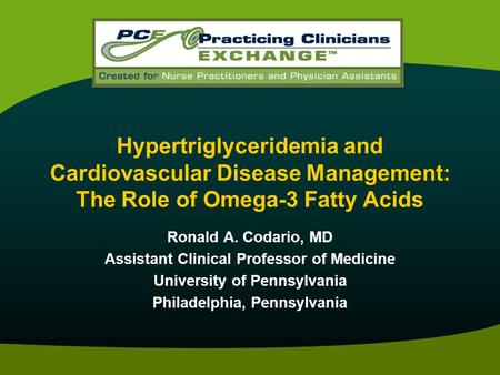 Hypertriglyceridemia and Cardiovascular Disease Management: The Role of Omega-3 Fatty Acids Ronald A. Codario, MD Assistant Clinical Professor of Medicine.