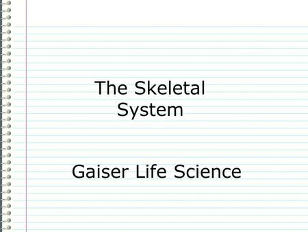 The Skeletal System Gaiser Life Science Know What are the functions of the skeletal system? (There are five of them.) Evidence Page 54 The skeletal System.