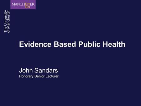 Evidence Based Public Health John Sandars Honorary Senior Lecturer.