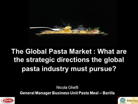 The Global Pasta Market : What are the strategic directions the global pasta industry must pursue? Nicola Ghelfi General Manager Business Unit Pasta Meal.