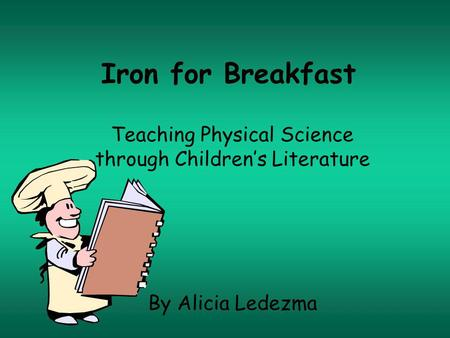 Iron for Breakfast Teaching Physical Science through Childrens Literature By Alicia Ledezma.