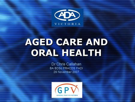 AGED CARE AND ORAL HEALTH Dr Chris Callahan BA BDSc FRACDS FADI 29 November 2007.