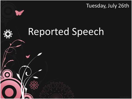 Reported Speech Tuesday, July 26th Change the sentences into Reported Speech.