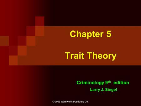 © 2003 Wadsworth Publishing Co. Chapter 5 Trait Theory Criminology 9 th edition Larry J. Siegel.