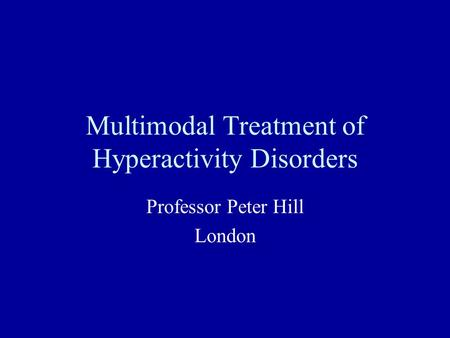 Multimodal Treatment of Hyperactivity Disorders Professor Peter Hill London.