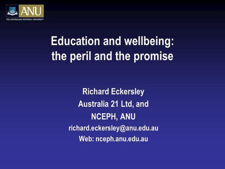 Education and wellbeing: the peril and the promise Richard Eckersley Australia 21 Ltd, and NCEPH, ANU Web: nceph.anu.edu.au.