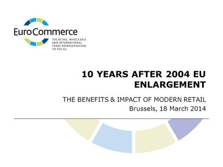 10 YEARS AFTER 2004 EU ENLARGEMENT THE BENEFITS & IMPACT OF MODERN RETAIL Brussels, 18 March 2014.