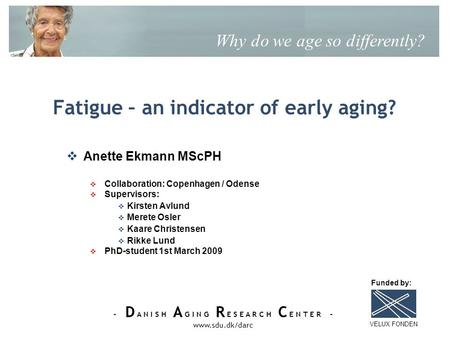 - D A N I S H A G I N G R E S E A R C H C E N T E R - www.sdu.dk/darc Fatigue – an indicator of early aging? Why do we age so differently? Anette Ekmann.