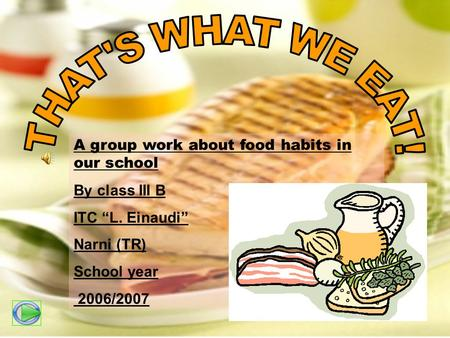 A group work about food habits in our school By class III B ITC L. Einaudi Narni (TR) School year 2006/2007.