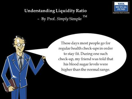 Understanding Liquidity Ratio – By Prof. Simply Simple TM These days most people go for regular health check-ups in order to stay fit. During one such.