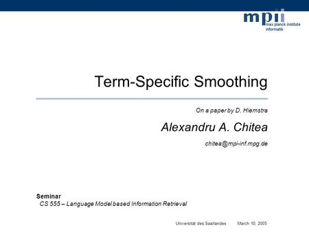 Term-Specific Smoothing On a paper by D. Hiemstra Alexandru A. Chitea Universität des SaarlandesMarch 10, 2005 Seminar CS 555 – Language.