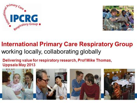 International Primary Care Respiratory Group working locally, collaborating globally Delivering value for respiratory research, Prof Mike Thomas, Uppsala.