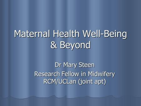 Maternal Health Well-Being & Beyond Dr Mary Steen Research Fellow in Midwifery RCM/UCLan (joint apt)