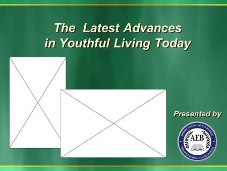 The Latest Advances in Youthful Living Today Presented by.