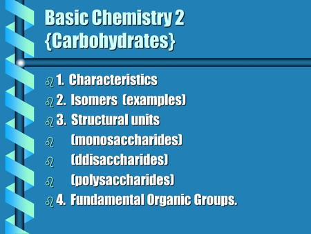 Basic Chemistry 2 {Carbohydrates} b 1. b 1. Characteristics b 2. b 2. Isomers (examples) b 3. b 3. Structural units b(monosaccharides) b(ddisaccharides)