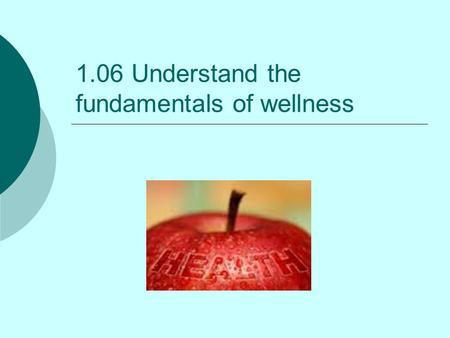 1.06 Understand the fundamentals of wellness. Wellness Optimal health with a balance in physical, mental, and social health Contributes to the prevention.