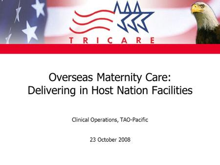 Overseas Maternity Care: Delivering in Host Nation Facilities Clinical Operations, TAO-Pacific 23 October 2008.