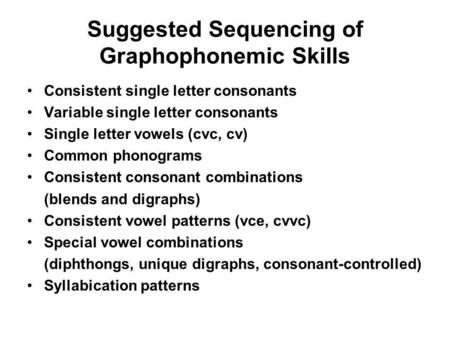 Suggested Sequencing of Graphophonemic Skills Consistent single letter consonants Variable single letter consonants Single letter vowels (cvc, cv) Common.