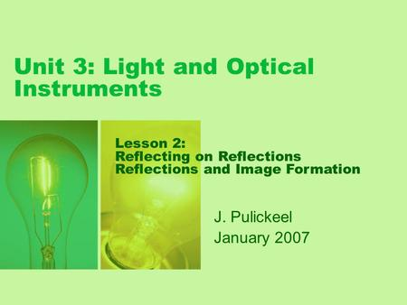 Unit 3: Light and Optical Instruments J. Pulickeel January 2007 Lesson 2: Reflecting on Reflections Reflections and Image Formation.