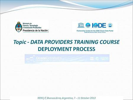Topic - DATA PROVIDERS TRAINING COURSE DEPLOYMENT PROCESS MINCyT, Buenos Aires, Argentina, 7 – 11 October 2013.