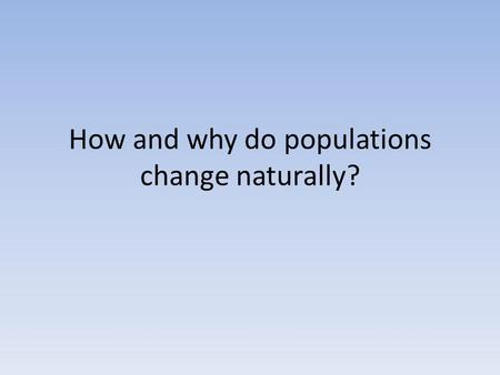 How and why do populations change naturally?. Following a study of changes in birth and death rates in several developed countries in north America and.