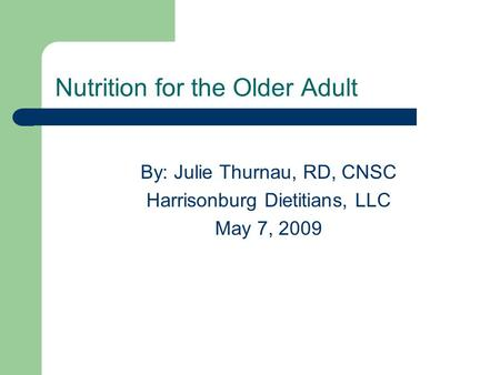 Nutrition for the Older Adult By: Julie Thurnau, RD, CNSC Harrisonburg Dietitians, LLC May 7, 2009.