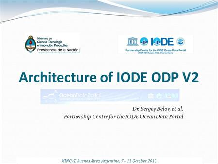Architecture of IODE ODP V2 Dr. Sergey Belov, et al. Partnership Centre for the IODE Ocean Data Portal MINCyT, Buenos Aires, Argentina, 7 – 11 October.