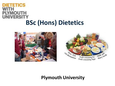 BSc (Hons) Dietetics Plymouth University. Dietetics A healthcare profession which involves the application of nutrition to groups and individuals and.