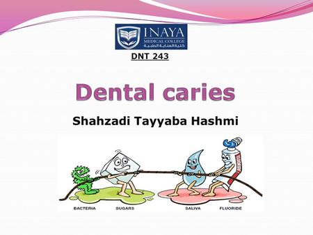 Shahzadi Tayyaba Hashmi DNT 243. Dental caries Definition: Also known as tooth decay or a cavity It is defined as an infection which is bacterial in origin.