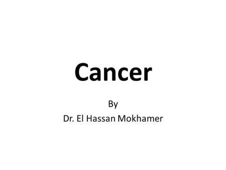 Cancer By Dr. El Hassan Mokhamer. What is cancer? Abnormal cell growth (neoplasia) Malignant as opposed to benign – Benign:- slow growth, non-invasive,