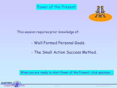 ©2013 SLENTERS mindstuff info www.mindstuff.info Power of the Present This session requires prior knowledge of: - Well Formed Personal Goals. - The Small.