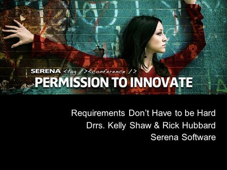 1 Copyright ©2008 Serena Software, Inc. Requirements Dont Have to be Hard Drrs. Kelly Shaw & Rick Hubbard Serena Software.