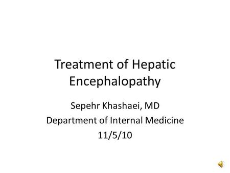 Treatment of Hepatic Encephalopathy Sepehr Khashaei, MD Department of Internal Medicine 11/5/10.