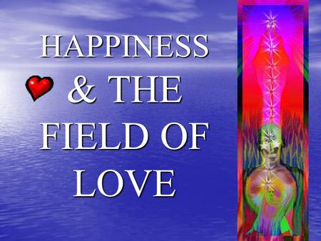 HAPPINESS & THE FIELD OF LOVE. HAPPINESS The secret to happiness is how we spend our time The secret to happiness is how we spend our time Spending Time.