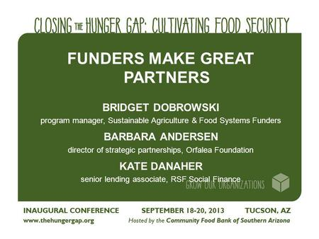FUNDERS MAKE GREAT PARTNERS BRIDGET DOBROWSKI program manager, Sustainable Agriculture & Food Systems Funders BARBARA ANDERSEN director of strategic partnerships,