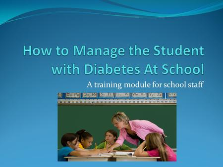 A training module for school staff. Safe at School - Diabetes Please watch the video below before proceeding...